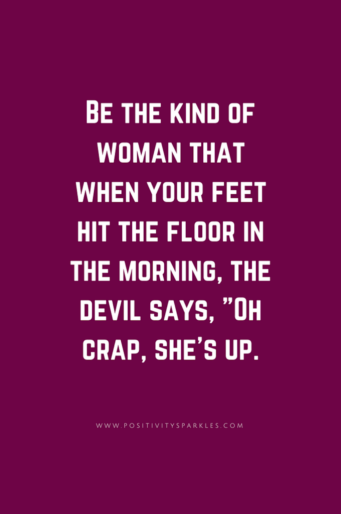 Be-the-kind-of-woman-that-when-your-feet-hit-the-floor-in-the-morning-the-devil-says-22Oh-crap-shes-up.22